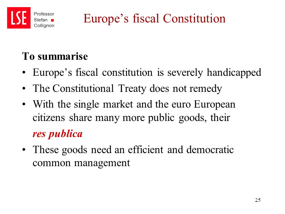Professor Stefan Collignon 25 Europe's fiscal Constitution To summarise Europe's fiscal constitution is severely handicapped The Constitutional Treaty