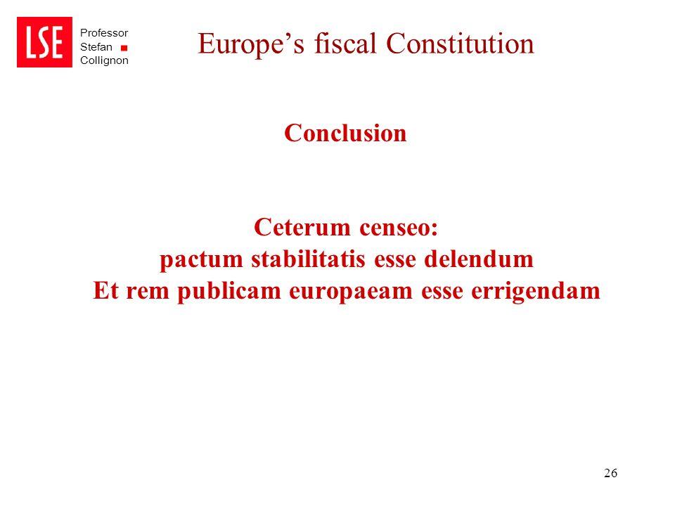 Professor Stefan Collignon 26 Europe's fiscal Constitution Conclusion Ceterum censeo: pactum stabilitatis esse delendum Et rem publicam europaeam esse errigendam
