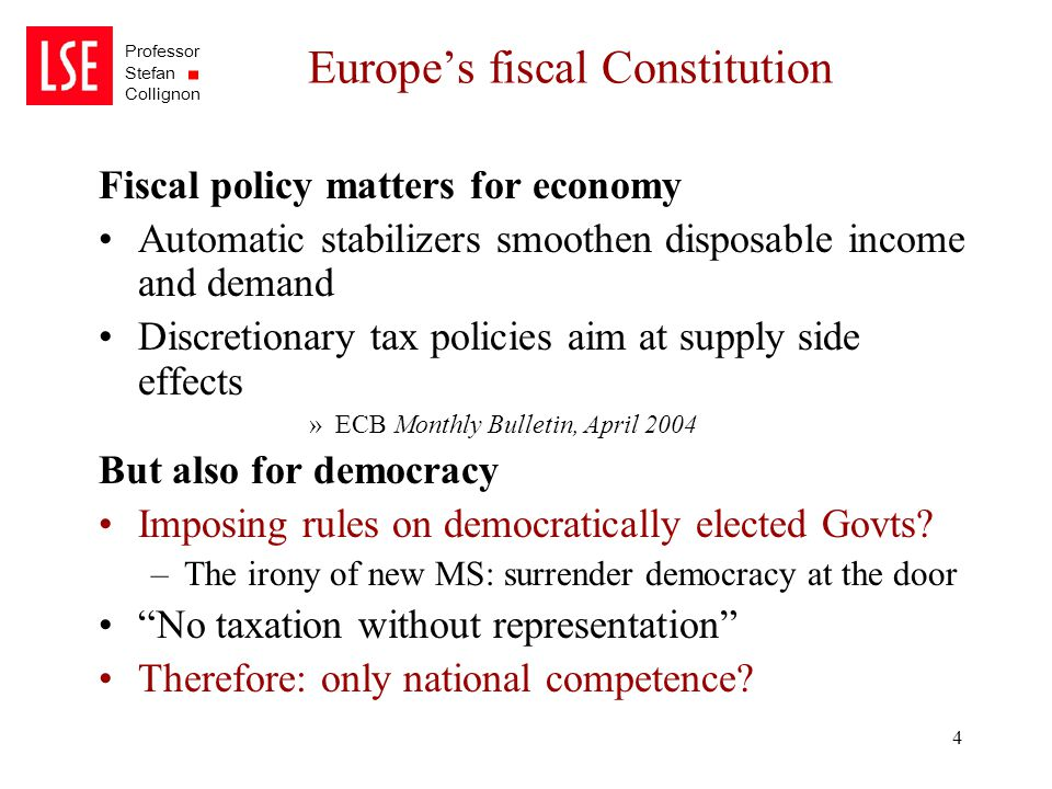 Professor Stefan Collignon 4 Europe's fiscal Constitution Fiscal policy matters for economy Automatic stabilizers smoothen disposable income and deman