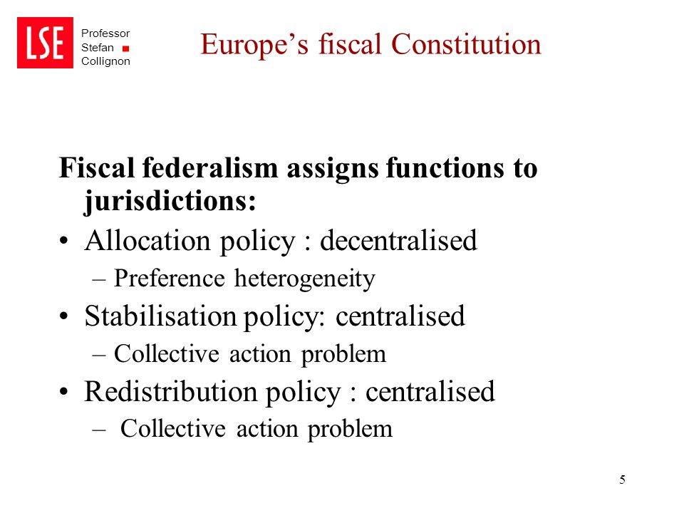 Professor Stefan Collignon 5 Europe's fiscal Constitution Fiscal federalism assigns functions to jurisdictions: Allocation policy : decentralised –Pre