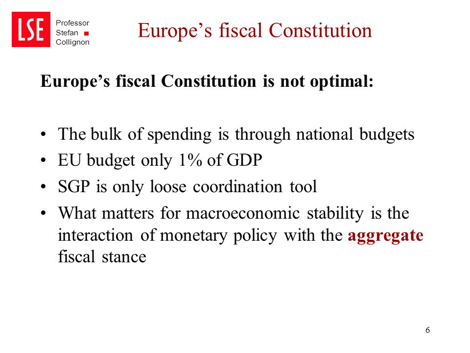 Professor Stefan Collignon 6 Europe's fiscal Constitution Europe's fiscal Constitution is not optimal: The bulk of spending is through national budget