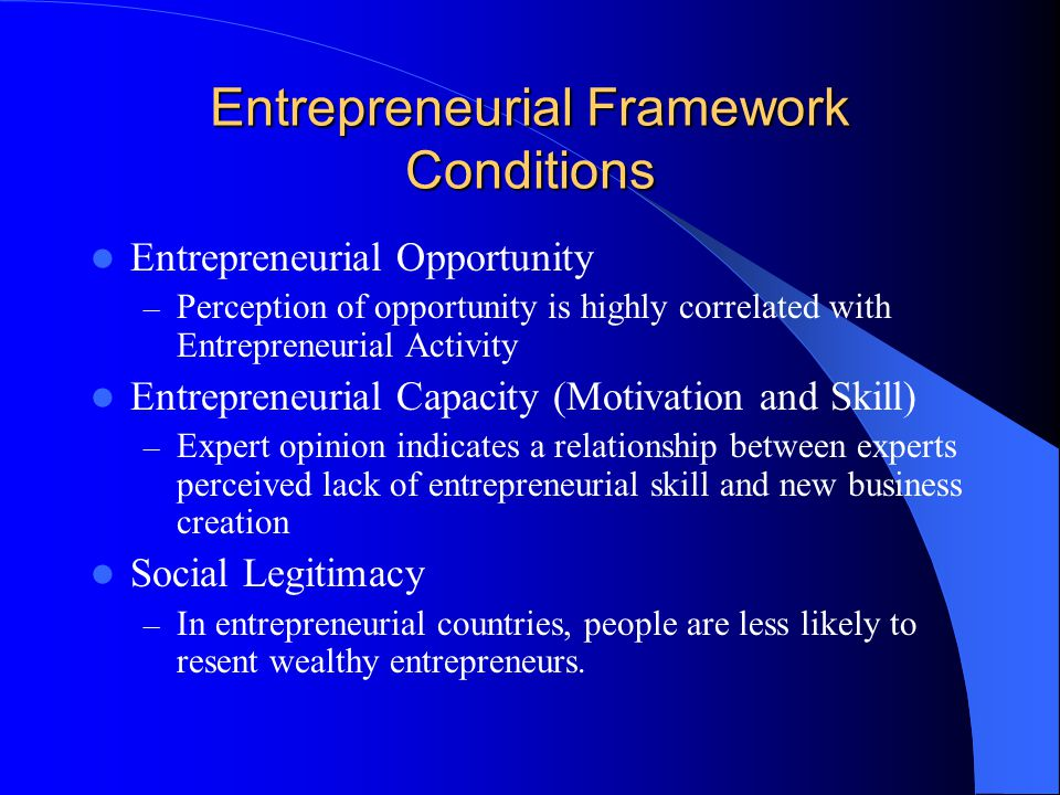 Entrepreneurial Framework Conditions Entrepreneurial Opportunity – Perception of opportunity is highly correlated with Entrepreneurial Activity Entrepreneurial Capacity (Motivation and Skill) – Expert opinion indicates a relationship between experts perceived lack of entrepreneurial skill and new business creation Social Legitimacy – In entrepreneurial countries, people are less likely to resent wealthy entrepreneurs.