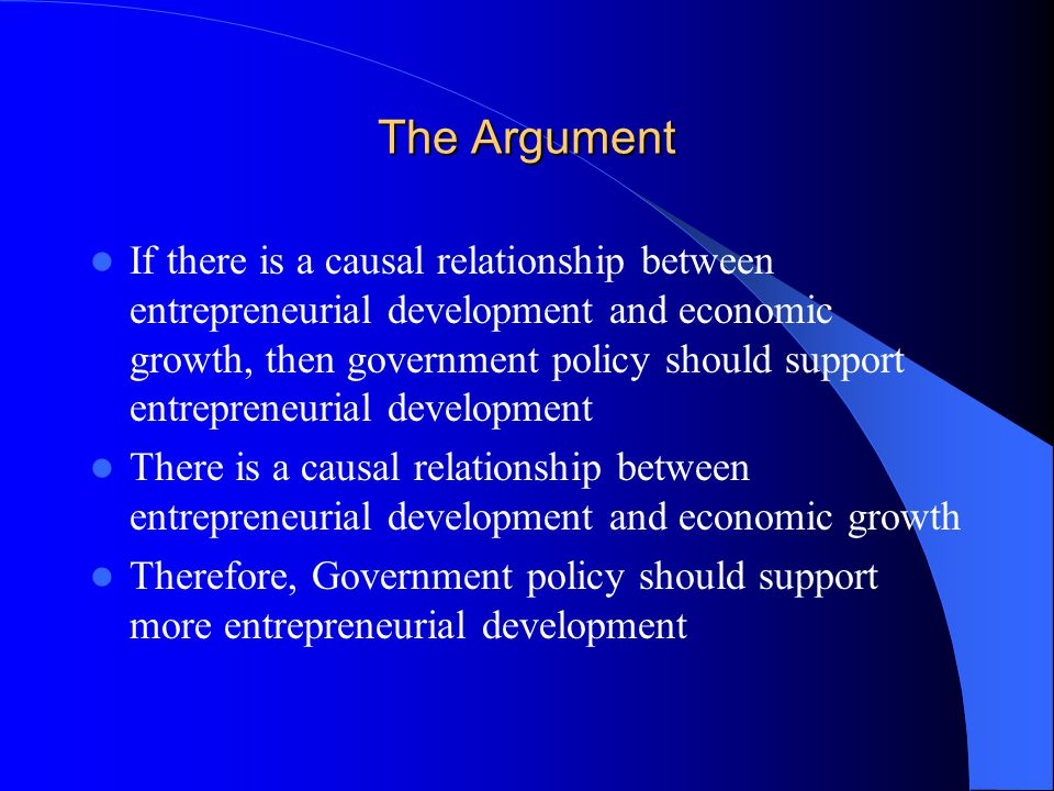 The Argument If there is a causal relationship between entrepreneurial development and economic growth, then government policy should support entrepreneurial development There is a causal relationship between entrepreneurial development and economic growth Therefore, Government policy should support more entrepreneurial development