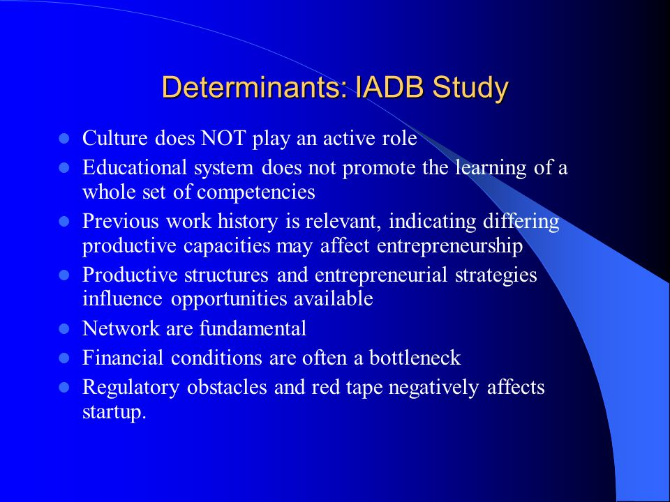 Determinants: IADB Study Culture does NOT play an active role Educational system does not promote the learning of a whole set of competencies Previous work history is relevant, indicating differing productive capacities may affect entrepreneurship Productive structures and entrepreneurial strategies influence opportunities available Network are fundamental Financial conditions are often a bottleneck Regulatory obstacles and red tape negatively affects startup.