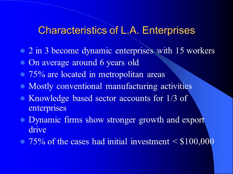 Characteristics of Dynamic Enterprises Inception Stage: Network of contacts Role Models Start ups Presence of teams of entrepreneurs with specialized skills and functions Generalized use of personal savings Generally started companies around age of 30 Numerous networks for non- monetary resources Early Stage Development Presence of entrepreneurial teams Distinctive problems and challenges hiring managers and certifying quality