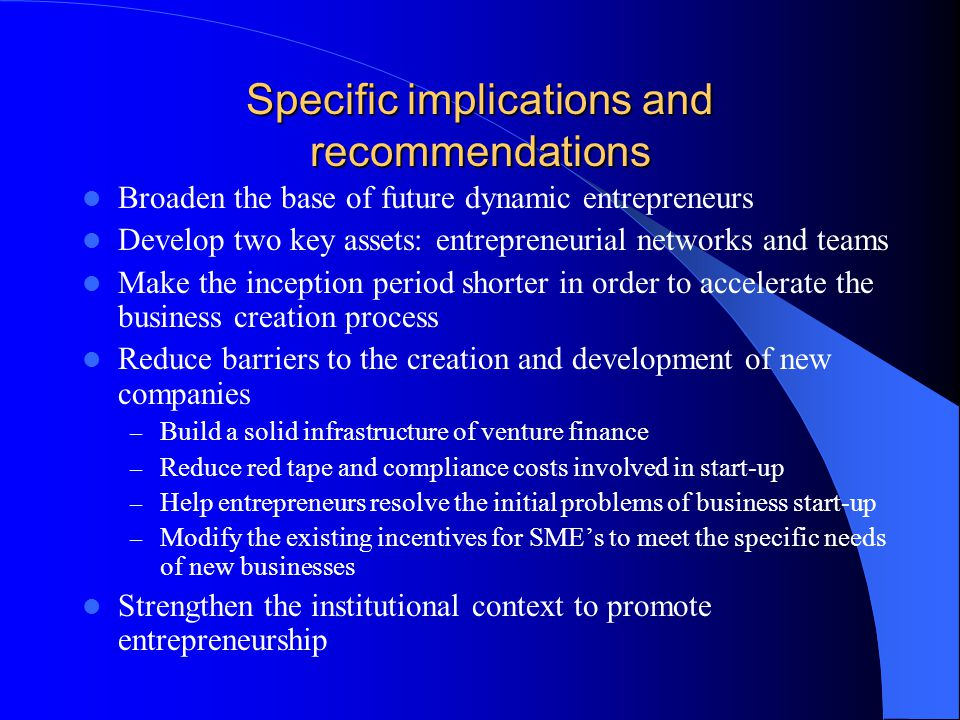 Specific implications and recommendations Broaden the base of future dynamic entrepreneurs Develop two key assets: entrepreneurial networks and teams Make the inception period shorter in order to accelerate the business creation process Reduce barriers to the creation and development of new companies – Build a solid infrastructure of venture finance – Reduce red tape and compliance costs involved in start-up – Help entrepreneurs resolve the initial problems of business start-up – Modify the existing incentives for SME's to meet the specific needs of new businesses Strengthen the institutional context to promote entrepreneurship