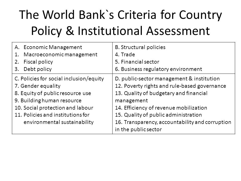 The World Bank`s Criteria for Country Policy & Institutional Assessment A.Economic Management 1.Macroeconomic management 2.Fiscal policy 3.Debt policy