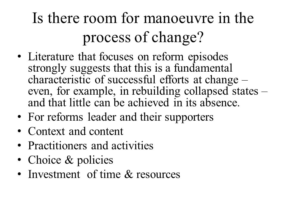 Is there room for manoeuvre in the process of change? Literature that focuses on reform episodes strongly suggests that this is a fundamental characte