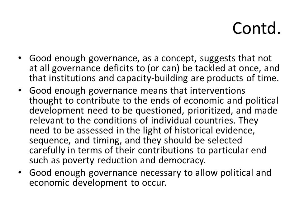 Contd. Good enough governance, as a concept, suggests that not at all governance deficits to (or can) be tackled at once, and that institutions and ca