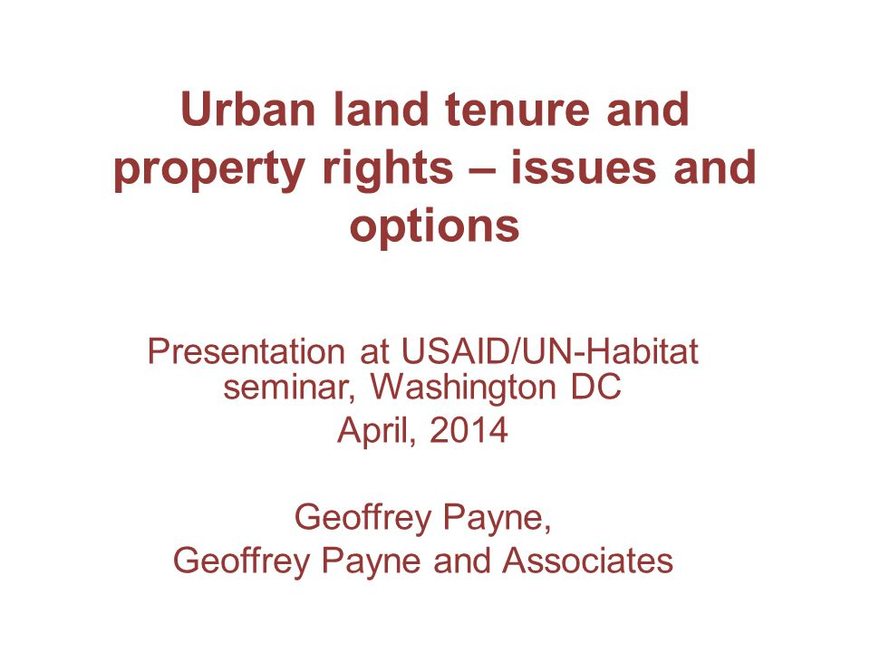 Urban land tenure and property rights – issues and options Presentation at USAID/UN-Habitat seminar, Washington DC April, 2014 Geoffrey Payne, Geoffrey Payne and Associates