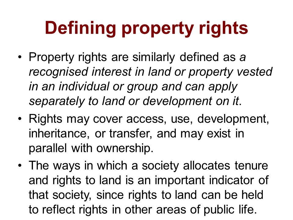 Defining property rights Property rights are similarly defined as a recognised interest in land or property vested in an individual or group and can apply separately to land or development on it.