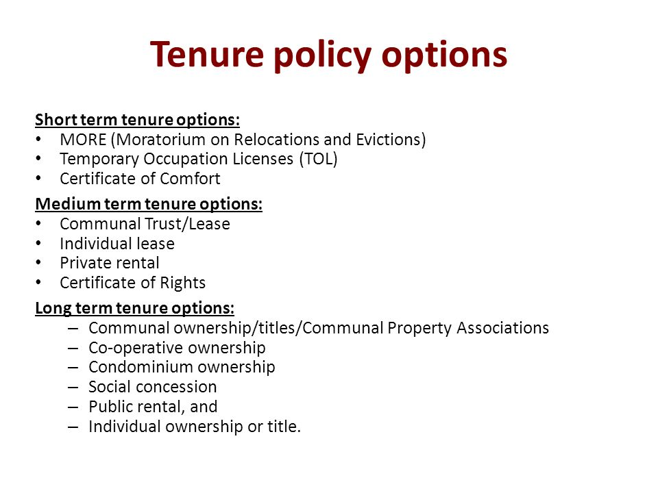 Tenure policy options Short term tenure options: MORE (Moratorium on Relocations and Evictions) Temporary Occupation Licenses (TOL) Certificate of Comfort Medium term tenure options: Communal Trust/Lease Individual lease Private rental Certificate of Rights Long term tenure options: – Communal ownership/titles/Communal Property Associations – Co-operative ownership – Condominium ownership – Social concession – Public rental, and – Individual ownership or title.