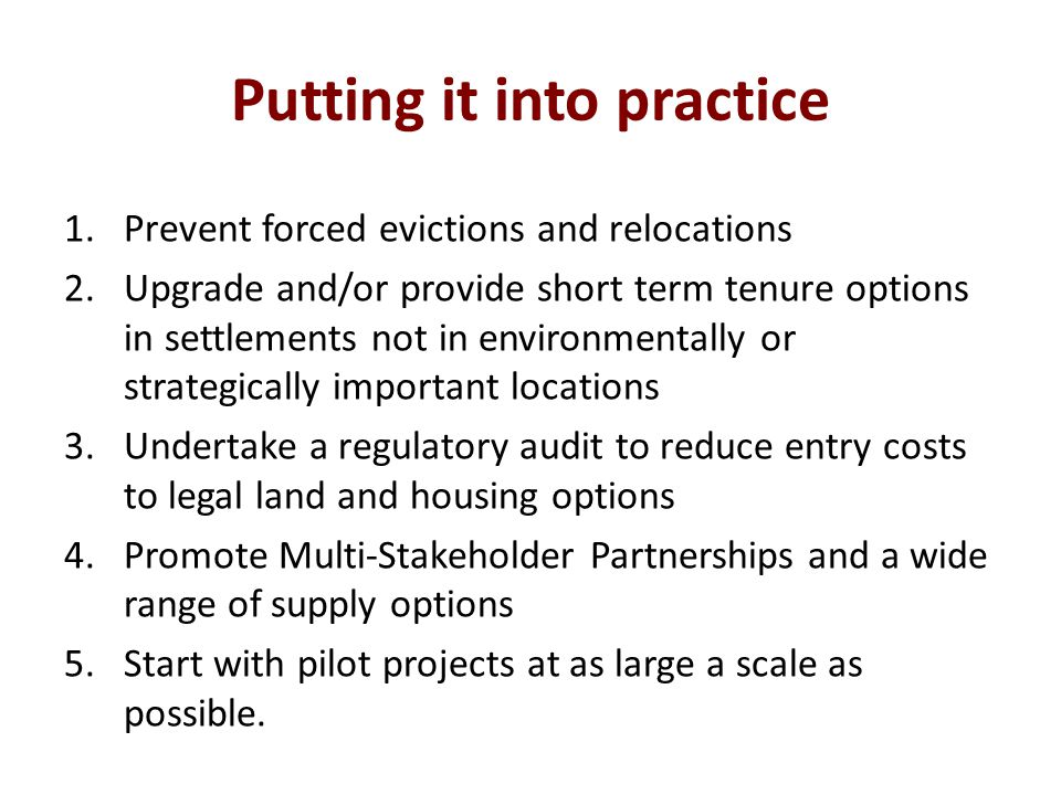 Putting it into practice 1.Prevent forced evictions and relocations 2.Upgrade and/or provide short term tenure options in settlements not in environmentally or strategically important locations 3.Undertake a regulatory audit to reduce entry costs to legal land and housing options 4.Promote Multi-Stakeholder Partnerships and a wide range of supply options 5.Start with pilot projects at as large a scale as possible.