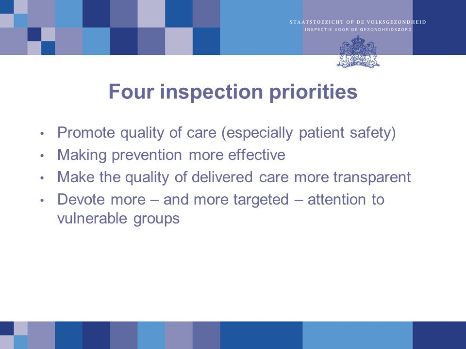 Four inspection priorities Promote quality of care (especially patient safety) Making prevention more effective Make the quality of delivered care more transparent Devote more – and more targeted – attention to vulnerable groups