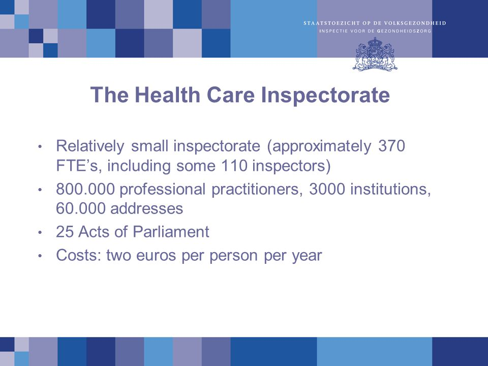 The Health Care Inspectorate Relatively small inspectorate (approximately 370 FTE's, including some 110 inspectors) 800.000 professional practitioners, 3000 institutions, 60.000 addresses 25 Acts of Parliament Costs: two euros per person per year
