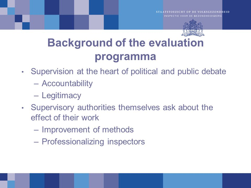 Background of the evaluation programma Supervision at the heart of political and public debate –Accountability –Legitimacy Supervisory authorities themselves ask about the effect of their work –Improvement of methods –Professionalizing inspectors