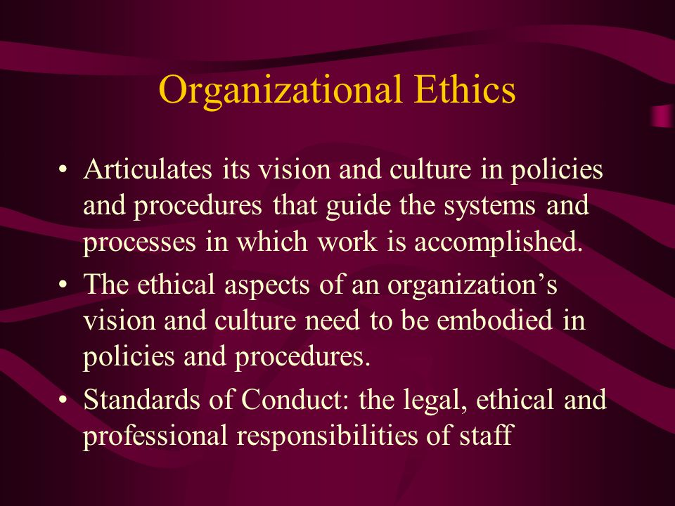 Organizational Ethics Articulates its vision and culture in policies and procedures that guide the systems and processes in which work is accomplished.