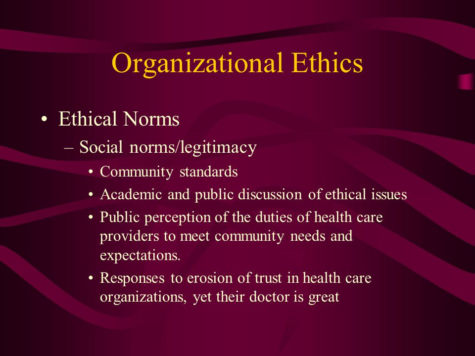 Organizational Ethics Ethical Norms –Social norms/legitimacy Community standards Academic and public discussion of ethical issues Public perception of the duties of health care providers to meet community needs and expectations.