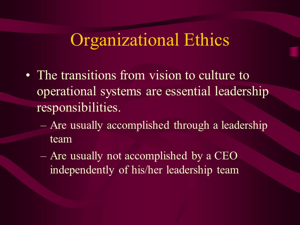 Organizational Ethics The transitions from vision to culture to operational systems are essential leadership responsibilities.