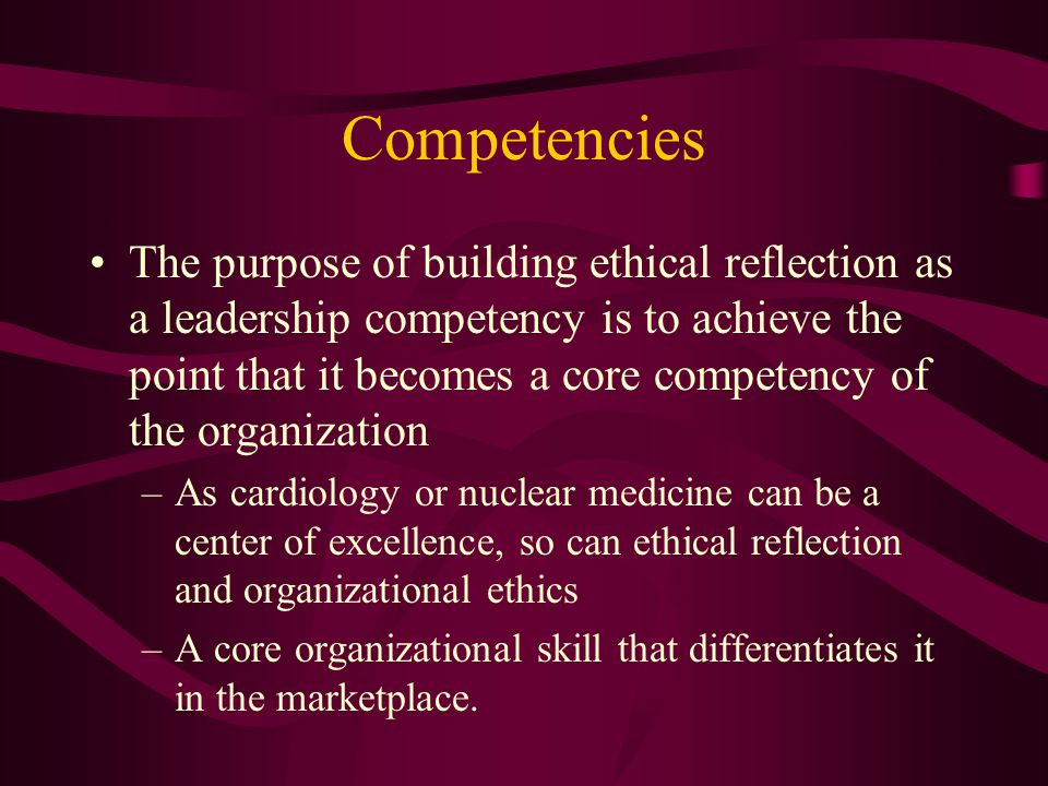 Competencies The purpose of building ethical reflection as a leadership competency is to achieve the point that it becomes a core competency of the organization –As cardiology or nuclear medicine can be a center of excellence, so can ethical reflection and organizational ethics –A core organizational skill that differentiates it in the marketplace.