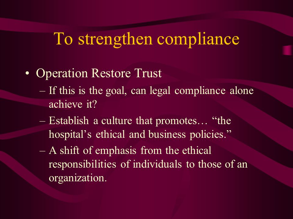 To strengthen compliance Operation Restore Trust –If this is the goal, can legal compliance alone achieve it.