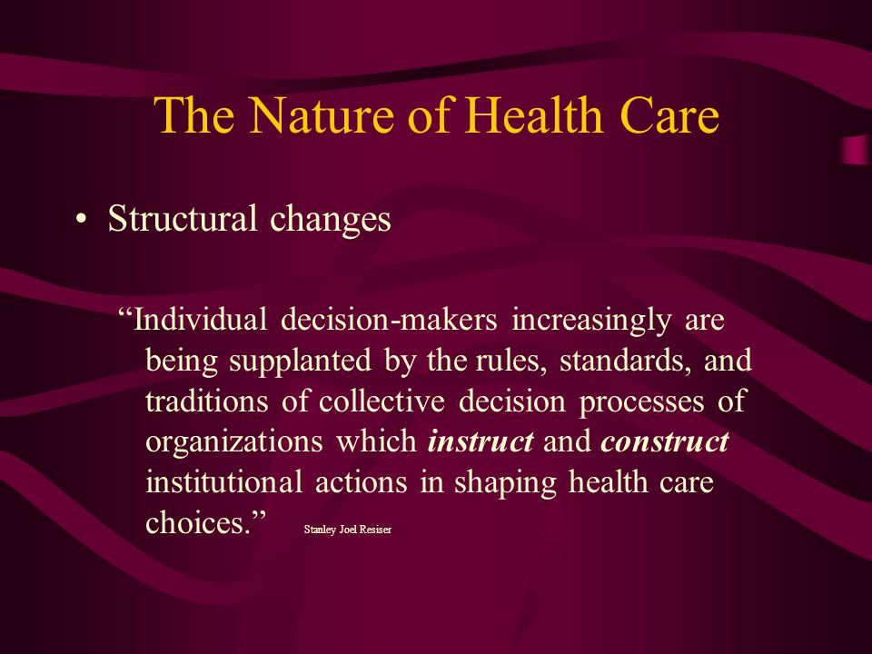 The Nature of Health Care Structural changes Individual decision-makers increasingly are being supplanted by the rules, standards, and traditions of collective decision processes of organizations which instruct and construct institutional actions in shaping health care choices. Stanley Joel Resiser