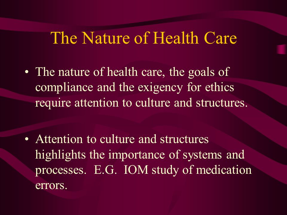 The Nature of Health Care The nature of health care, the goals of compliance and the exigency for ethics require attention to culture and structures.