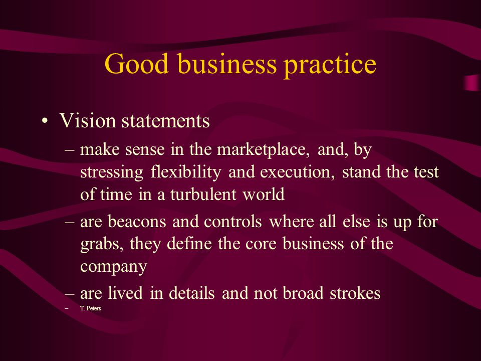 Good business practice Vision statements –make sense in the marketplace, and, by stressing flexibility and execution, stand the test of time in a turbulent world –are beacons and controls where all else is up for grabs, they define the core business of the company –are lived in details and not broad strokes –T.