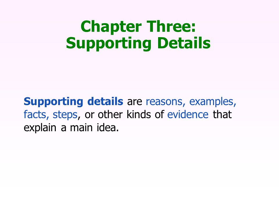 Chapter Three: Supporting Details Supporting details are reasons, examples, facts, steps, or other kinds of evidence that explain a main idea.
