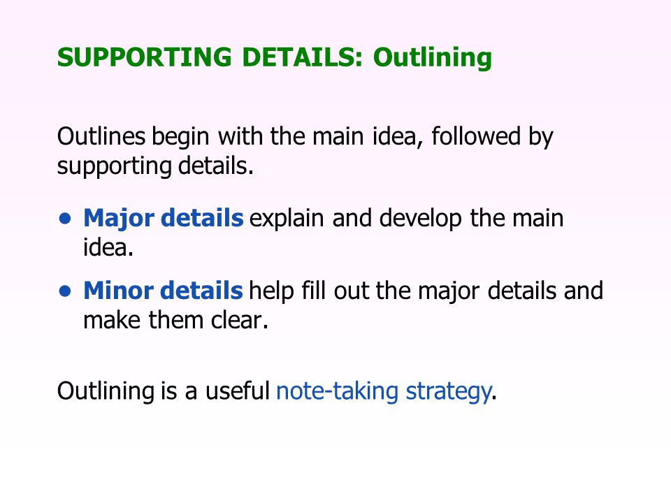 SUPPORTING DETAILS: Outlining Outlines begin with the main idea, followed by supporting details.