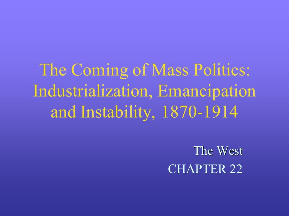 The Coming of Mass Politics: Industrialization, Emancipation and Instability, 1870-1914 The West CHAPTER 22