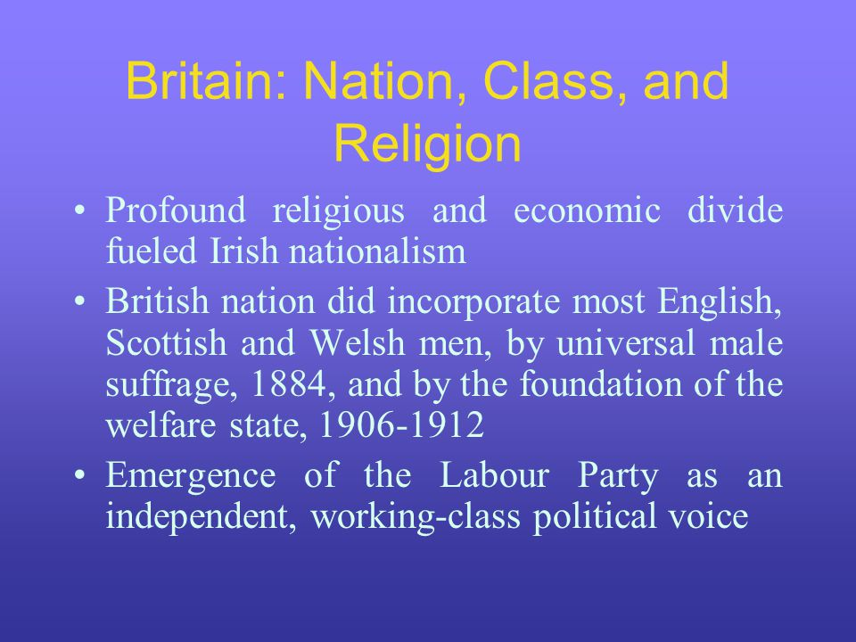 Britain: Nation, Class, and Religion Profound religious and economic divide fueled Irish nationalism British nation did incorporate most English, Scot