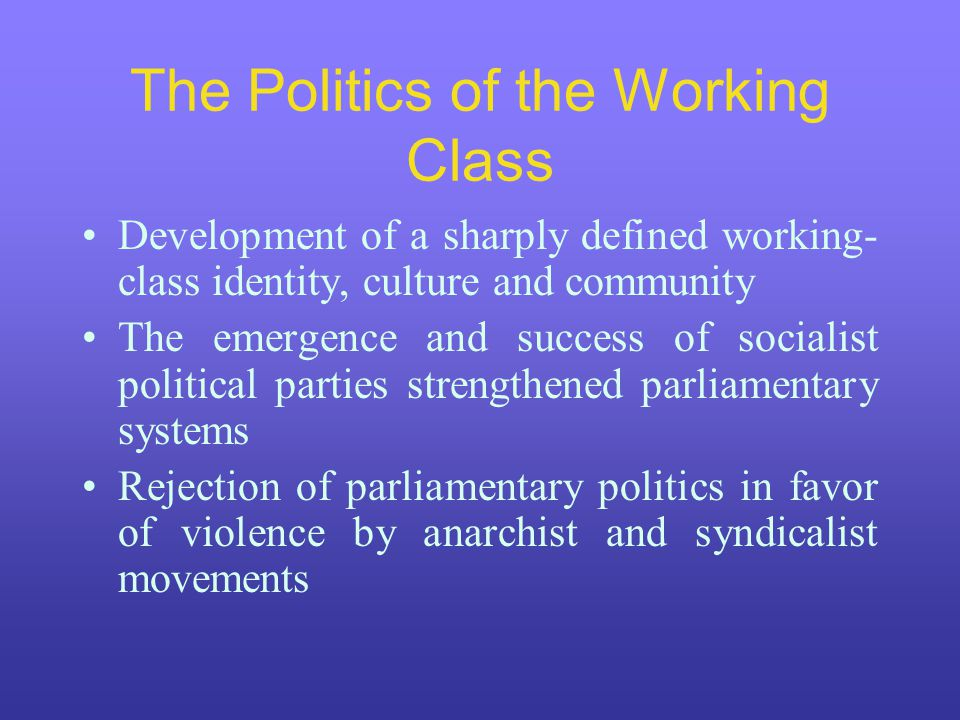 The Politics of the Working Class Development of a sharply defined working- class identity, culture and community The emergence and success of sociali