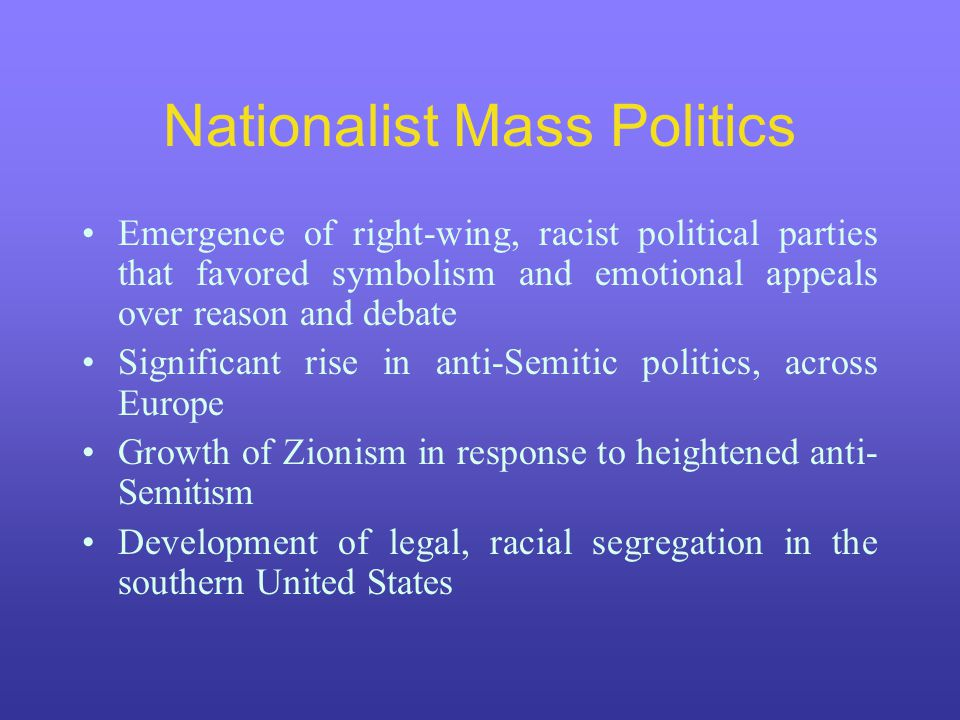 Nationalist Mass Politics Emergence of right-wing, racist political parties that favored symbolism and emotional appeals over reason and debate Signif