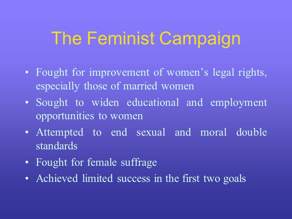 The Feminist Campaign Fought for improvement of women's legal rights, especially those of married women Sought to widen educational and employment opportunities to women Attempted to end sexual and moral double standards Fought for female suffrage Achieved limited success in the first two goals