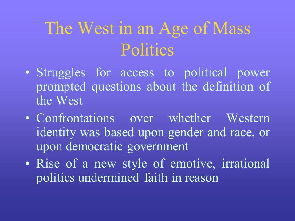 The West in an Age of Mass Politics Struggles for access to political power prompted questions about the definition of the West Confrontations over wh
