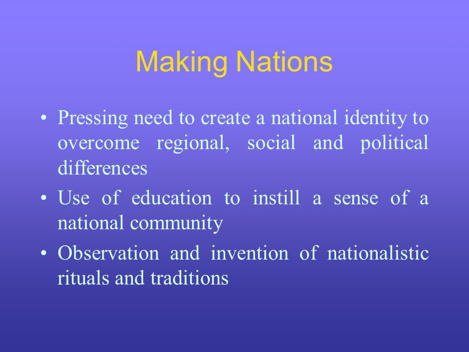 Making Nations Pressing need to create a national identity to overcome regional, social and political differences Use of education to instill a sense