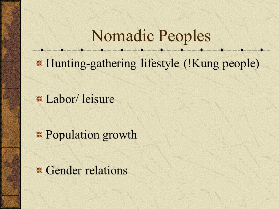 Nomadic Peoples Hunting-gathering lifestyle (!Kung people) Labor/ leisure Population growth Gender relations