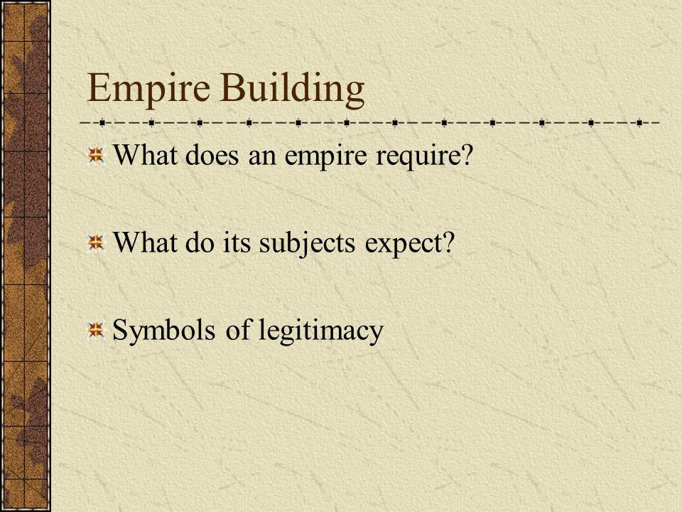 Empire Building What does an empire require? What do its subjects expect? Symbols of legitimacy
