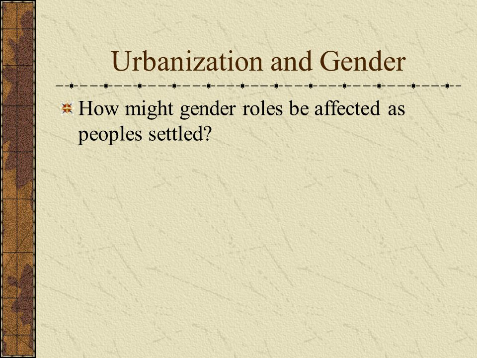 Urbanization and Gender How might gender roles be affected as peoples settled?