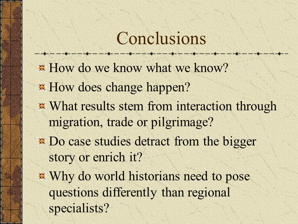Conclusions How do we know what we know? How does change happen? What results stem from interaction through migration, trade or pilgrimage? Do case st