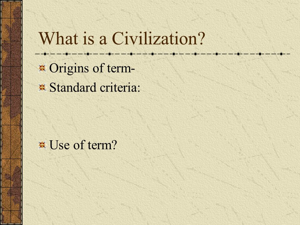 What is a Civilization? Origins of term- Standard criteria: Use of term?