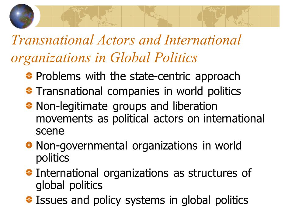 Transnational Actors and International organizations in Global Politics Problems with the state-centric approach Transnational companies in world politics Non-legitimate groups and liberation movements as political actors on international scene Non-governmental organizations in world politics International organizations as structures of global politics Issues and policy systems in global politics