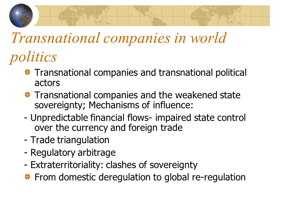 Transnational companies in world politics Transnational companies and transnational political actors Transnational companies and the weakened state sovereignty; Mechanisms of influence: - Unpredictable financial flows- impaired state control over the currency and foreign trade - Trade triangulation - Regulatory arbitrage - Extraterritoriality: clashes of sovereignty From domestic deregulation to global re-regulation