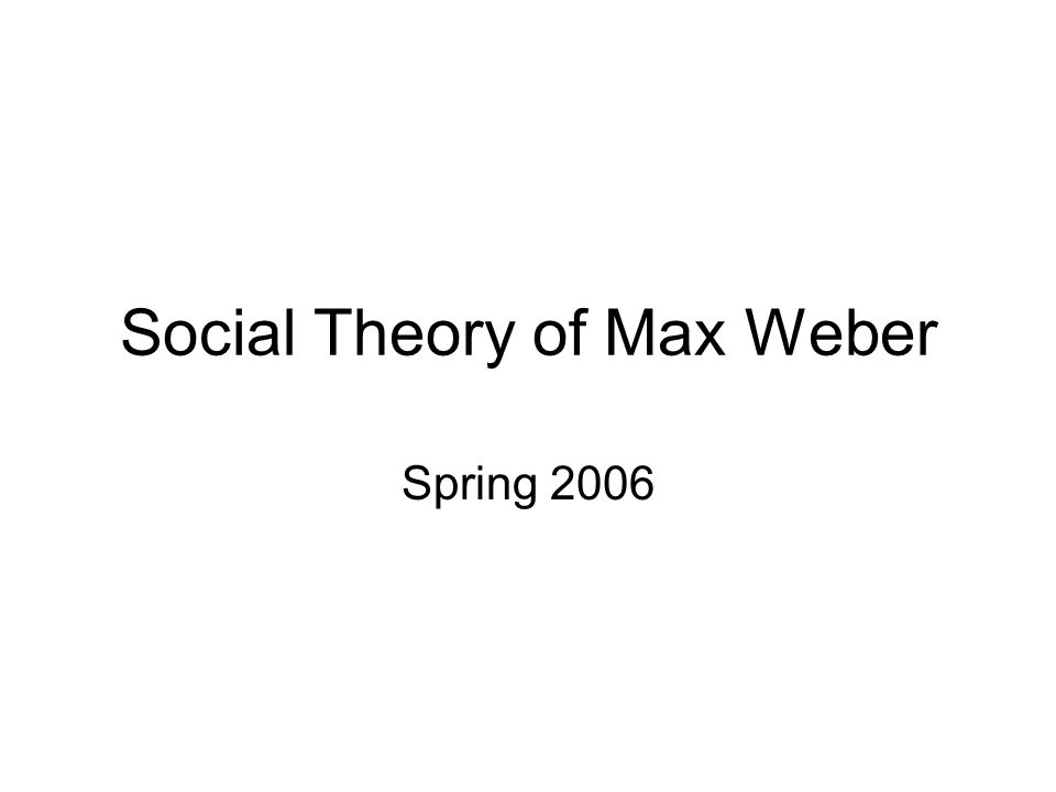 Social Theory of Max Weber Spring 2006