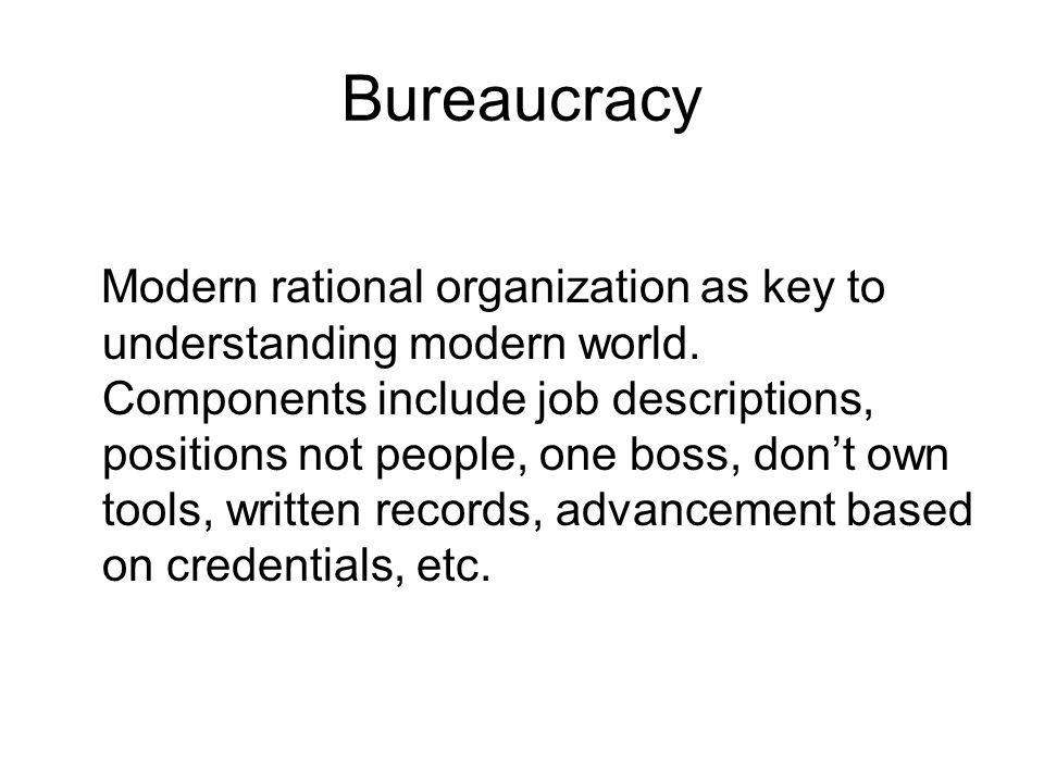Bureaucracy Modern rational organization as key to understanding modern world. Components include job descriptions, positions not people, one boss, do