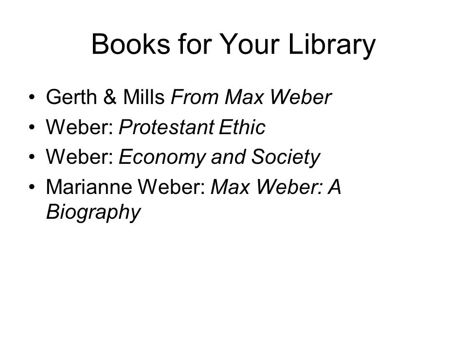 Books for Your Library Gerth & Mills From Max Weber Weber: Protestant Ethic Weber: Economy and Society Marianne Weber: Max Weber: A Biography