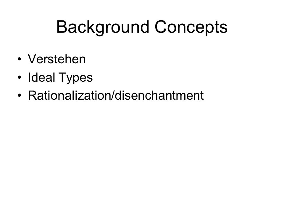 Background Concepts Verstehen Ideal Types Rationalization/disenchantment