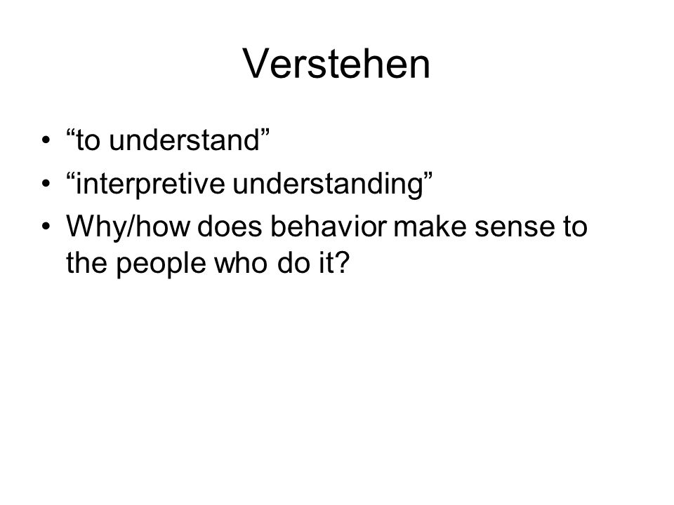 "Verstehen ""to understand"" ""interpretive understanding"" Why/how does behavior make sense to the people who do it?"