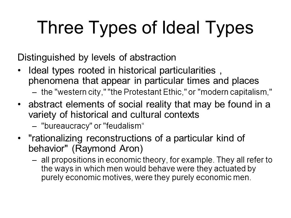 Three Types of Ideal Types Distinguished by levels of abstraction Ideal types rooted in historical particularities, phenomena that appear in particula